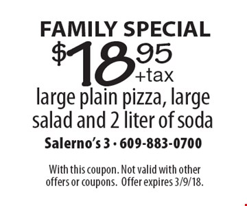 Family Special. $18.95 + tax large plain pizza, large salad and 2 liter of soda. With this coupon. Not valid with other offers or coupons. Offer expires 3/9/18.