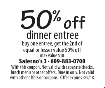 50% off dinner entree. Buy one entree, get the 2nd of equal or lesser value 50% off max value $10. With this coupon. Not valid with separate checks, lunch menu or other offers. Dine in only. Not valid with other offers or coupons. Offer expires 3/9/18.