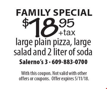 Family Special $18.95 +tax large plain pizza, large salad and 2 liter of soda. With this coupon. Not valid with other offers or coupons.Offer expires 5/11/18.