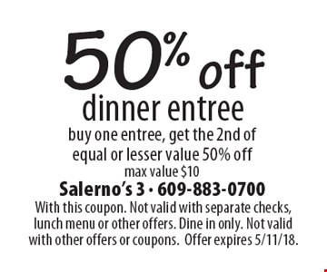 50% off dinner entree. Buy one entree, get the 2nd of equal or lesser value 50% off. Max value $10. With this coupon. Not valid with separate checks, lunch menu or other offers. Dine in only. Not valid with other offers or coupons. Offer expires 5/11/18.