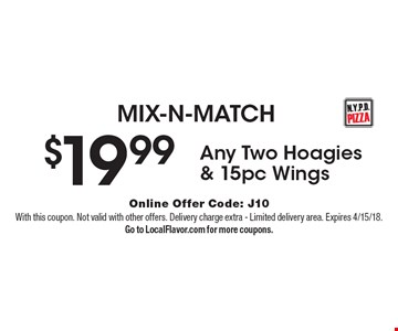 MIX-N-MATCH. $19.99. Any Two Hoagies & 15pc Wings. Online Offer Code: J10With this coupon. Not valid with other offers. Delivery charge extra. Limited delivery area. Expires 4/15/18. Go to LocalFlavor.com for more coupons.
