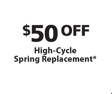 $50 OFF High-CycleSpring Replacement* *One coupon per customer. Must present coupon at time of service. May not combined with any other offers. Only valid during regular business hours.