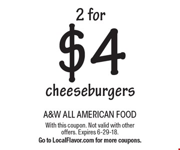 2 for $4 cheeseburgers. With this coupon. Not valid with other offers. Expires 6-29-18. Go to LocalFlavor.com for more coupons.