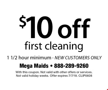 $10 off first cleaning. 1 1/2 hour minimum, new customers only. With this coupon. Not valid with other offers or services. Not valid holiday weeks. Offer expires 7/7/18. CLIP0608