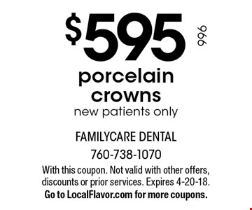 $595 porcelain crowns new patients only. With this coupon. Not valid with other offers, discounts or prior services. Expires 4-20-18.Go to LocalFlavor.com for more coupons.