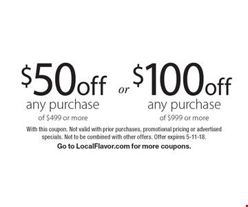 $100 off any purchase of $999 or more. $50 off any purchase of $499 or more. With this coupon. Not valid with prior purchases, promotional pricing or advertised specials. Not to be combined with other offers. Offer expires 5-11-18. Go to LocalFlavor.com for more coupons.