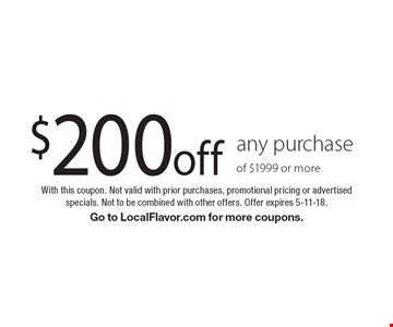 $200 off any purchase of $1999 or more. With this coupon. Not valid with prior purchases, promotional pricing or advertised specials. Not to be combined with other offers. Offer expires 5-11-18. Go to LocalFlavor.com for more coupons.