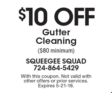 $10 off Gutter Cleaning ($80 minimum). With this coupon. Not valid with other offers or prior services. Expires 5-21-18.