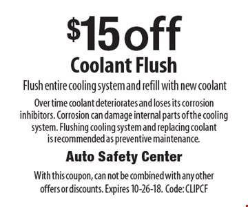 $15 off Coolant FlushFlush entire cooling system and refill with new coolant. Over time coolant deteriorates and loses its corrosion inhibitors. Corrosion can damage internal parts of the cooling system. Flushing cooling system and replacing coolant is recommended as preventive maintenance. . With this coupon, can not be combined with any other offers or discounts. Expires 10-26-18. Code: CLIPCF