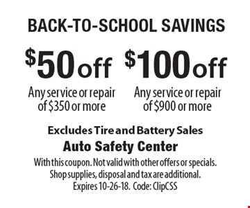 Back-To-School Savings $50 off Any service or repair of $350 or more. $100 off Any service or repair of $900 or more. Excludes Tire and Battery Sales. With this coupon. Not valid with other offers or specials. Shop supplies, disposal and tax are additional. Expires 10-26-18. Code: ClipCSS