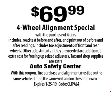 $69.99 4-Wheel Alignment Special with the purchase of 4 tires Includes, road test before and after, and print out of before and after readings. Includes toe adjustments of front and rear wheels. Other adjustments if they are needed are additional, extra cost for freeing up seized adjusters. Tax and shop supplies are extra. With this coupon. Tire purchase and alignment must be on the same vehicle during the same visit and on the same invoice. Expires 1-25-19. Code: CLIPAL4