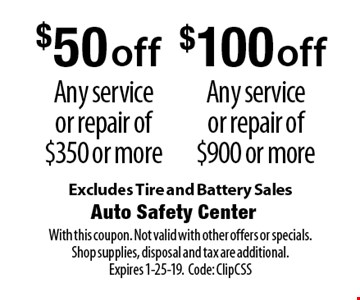 $50 off Any service or repair of $350 or more. $100 off Any service or repair of $900 or more. Excludes Tire and Battery Sales. With this coupon. Not valid with other offers or specials. Shop supplies, disposal and tax are additional. Expires 1-25-19. Code: ClipCSS