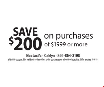 Save $200 on purchases of $1999 or more. With this coupon. Not valid with other offers, prior purchases or advertised specials. Offer expires 3-9-18.
