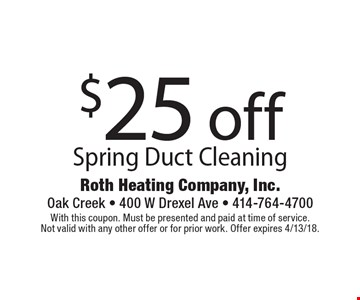$25 off Spring Duct Cleaning. With this coupon. Must be presented and paid at time of service. Not valid with any other offer or for prior work. Offer expires 4/13/18.