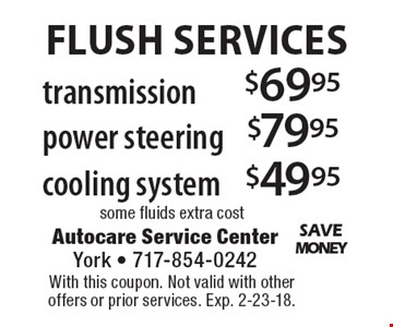 FLUSH SERVICES $69.95 transmission, $79.95 power steering, $49.95 cooling system some fluids extra cost. With this coupon. Not valid with other offers or prior services. Exp. 2-23-18.