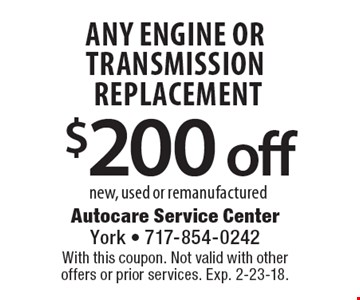$200 off any engine or transmission replacement new, used or remanufactured. With this coupon. Not valid with other offers or prior services. Exp. 2-23-18.