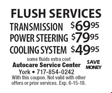 FLUSH SERVICES $49.95 COOLING SYSTEM. $79.95 POWER STEERING. $69.95 TRANSMISSION. . some fluids extra cost. With this coupon. Not valid with other offers or prior services. Exp. 6-15-18.