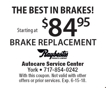 THE BEST IN BRAKES! $84.95 Starting at BRAKE REPLACEMENT. With this coupon. Not valid with other offers or prior services. Exp. 6-15-18.