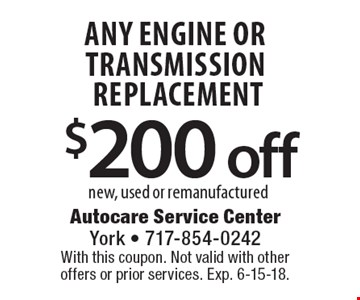 $200 off any engine or transmission replacement new, used or remanufactured. With this coupon. Not valid with other offers or prior services. Exp. 6-15-18.