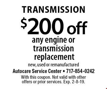 Transmission $200 off any engine or transmission replacement, new, used or remanufactured. With this coupon. Not valid with other offers or prior services. Exp. 2-8-19.