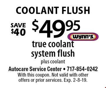 Coolant Flush $49.95 true coolant system flush plus coolant Save $40. With this coupon. Not valid with other offers or prior services. Exp. 2-8-19.
