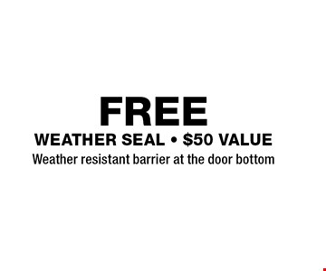FREE weather seal - $50 VALUE Weather resistant barrier at the door bottom.