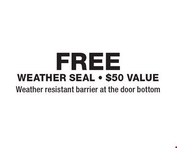 FREE weather seal - $50 value Weather resistant barrier at the door bottom. Expires 8/24/18.