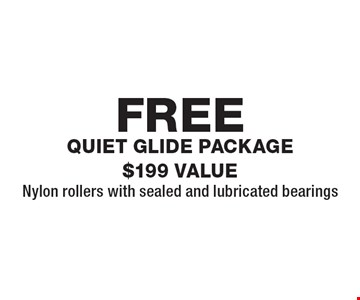 FREE quiet glide package $199 VALUENylon rollers with sealed and lubricated bearings. Expires 8/24/18.