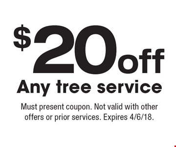 $20 off Any tree service. Must present coupon. Not valid with other offers or prior services. Expires 4/6/18.