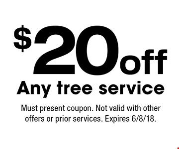 $20 off Any tree service. Must present coupon. Not valid with other offers or prior services. Expires 6/8/18.