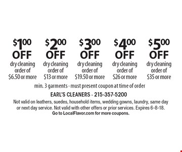 $1.00 off dry cleaning order of $6.50 or more. $2.00 off dry cleaning order of $13 or more. $3.00 off dry cleaning order of $19.50 or more. $4.00 off dry cleaning order of $26 or more. $5.00 off dry cleaning order of $35 or more. Min. 3 garments. Must present coupon at time of order. Not valid on leathers, suedes, household items, wedding gowns, laundry, same day or next day service. Not valid with other offers or prior services. Expires 6-8-18. Go to LocalFlavor.com for more coupons.