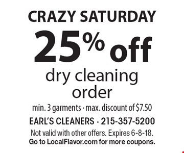 CRAZY SATURDAY. 25% off dry cleaning order min. 3 garments - max. discount of $7.50. Not valid with other offers. Expires 6-8-18. Go to LocalFlavor.com for more coupons.