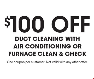 $100 OFF DUCT CLEANING WITH AIR CONDITIONING OR FURNACE CLEAN & CHECK. One coupon per customer. Not valid with any other offer.