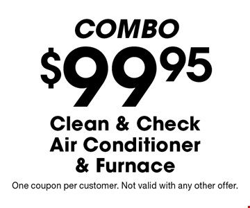 COMBO $99.95 Clean & Check Air Conditioner & Furnace. One coupon per customer. Not valid with any other offer.