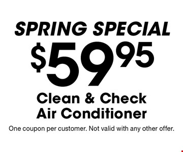 Spring SPECIAL $59.95 Clean & Check Air Conditioner. One coupon per customer. Not valid with any other offer.