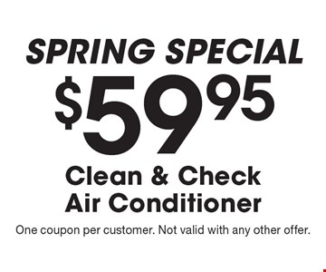 Spring Special. $59.95 Clean & Check Air Conditioner. One coupon per customer. Not valid with any other offer.