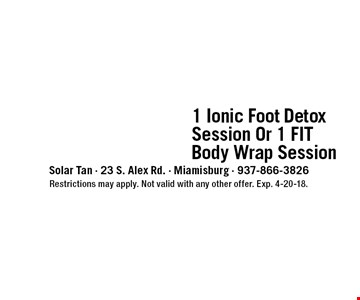 only $39 1 Ionic Foot Detox Session Or 1 FIT Body Wrap Session. Restrictions may apply. Not valid with any other offer. Exp. 4-20-18.