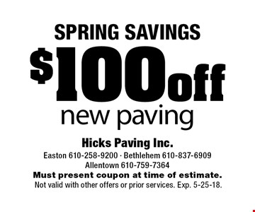 SPRING SAVINGS $100 off new paving. Must present coupon at time of estimate. Not valid with other offers or prior services. Exp. 5-25-18.