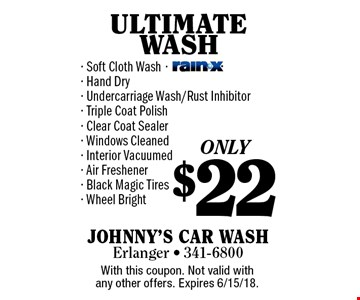 ONLY $22 ULTIMATE WASH - Soft Cloth Wash- Hand Dry- Undercarriage Wash/Rust Inhibitor- Triple Coat Polish- Clear Coat Sealer- Windows Cleaned- Interior Vacuumed- Air Freshener- Black Magic Tires- Wheel Bright. With this coupon. Not valid with any other offers. Expires 6/15/18.