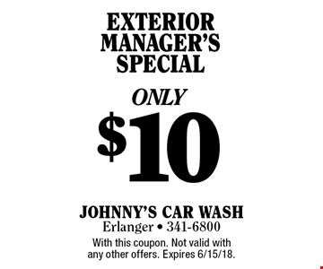ONLY $10 EXTERIOR MANAGER'S SPECIAL. With this coupon. Not valid with any other offers. Expires 6/15/18.