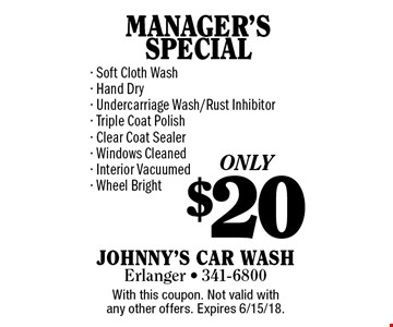 ONLY $20 MANAGER'S SPECIAL - Soft Cloth Wash- Hand Dry- Undercarriage Wash/Rust Inhibitor- Triple Coat Polish- Clear Coat Sealer- Windows Cleaned- Interior Vacuumed- Wheel Bright. With this coupon. Not valid with any other offers. Expires 6/15/18.
