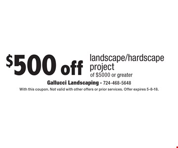 $500 off landscape/hardscape project of $5000 or greater. With this coupon. Not valid with other offers or prior services. Offer expires 5-8-18.