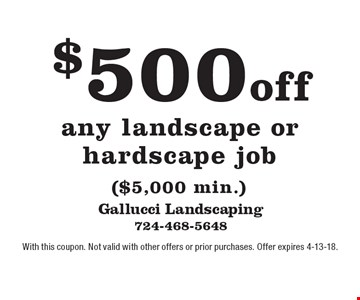 $500 off any landscape or hardscape job ($5,000 min.). With this coupon. Not valid with other offers or prior purchases. Offer expires 4-13-18.