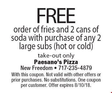 FREE order of fries and 2 cans of soda with purchase of any 2 large subs (hot or cold) take-out only. With this coupon. Not valid with other offers or prior purchases. No substitutions. One coupon per customer. Offer expires 8/10/18.