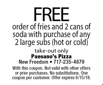 Free order of fries and 2 cans of soda with purchase of any 2 large subs (hot or cold). Take-out only. With this coupon. Not valid with other offers or prior purchases. No substitutions. One coupon per customer. Offer expires 6/15/18.