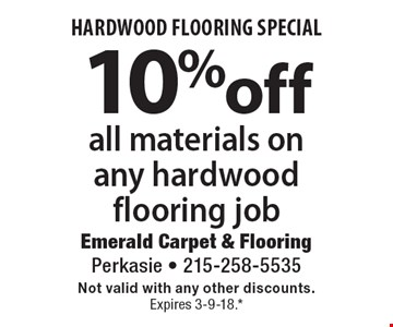 HARDWOOD FLOORING SPECIAL 10% off all materials on any hardwood flooring job. Not valid with any other discounts. Expires 3-9-18.* *All coupons must be given at time measure is set up. No coupons will be taken after quote is given. 1 coupon per customer. See store for details. While supplies last! With this coupon. Not valid with other offers or prior purchases.