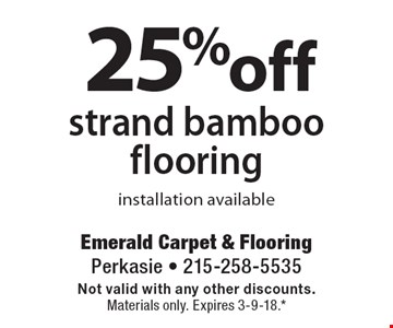 25% off strand bamboo flooring, installation available. Not valid with any other discounts. Materials only. Expires 3-9-18.* *All coupons must be given at time measure is set up. No coupons will be taken after quote is given. 1 coupon per customer. See store for details. While supplies last! With this coupon. Not valid with other offers or prior purchases.