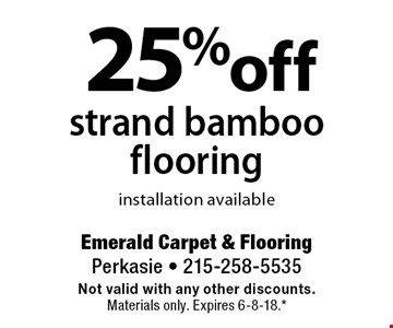 25% off strand bamboo flooring, installation available. Not valid with any other discounts. Materials only. Expires 6-8-18.* *All coupons must be given at time measure is set up. No coupons will be taken after quote is given. 1 coupon per customer. See store for details. While supplies last! With this coupon. Not valid with other offers or prior purchases.