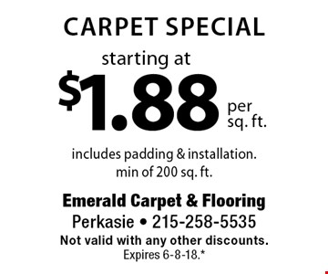 starting at $1.88 per sq. ft. Carpet special includes padding & installation. min of 200 sq. ft. . Not valid with any other discounts. Expires 6-8-18.* *All coupons must be given at time measure is set up. No coupons will be taken after quote is given. 1 coupon per customer. See store for details. While supplies last! With this coupon. Not valid with other offers or prior purchases.