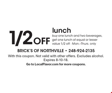 1/2Off lunchbuy one lunch and two beverages, get one lunch of equal or lesser value 1/2 off - Mon.-Thurs. only. With this coupon. Not valid with other offers. Excludes alcohol.Expires 8-10-18. Go to LocalFlavor.com for more coupons.